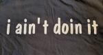 i ain't doin it shirt